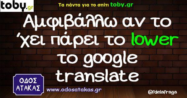 Aμφιβάλλω αν το ΄χει πάρει το lower το google translate